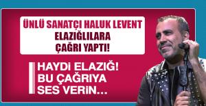 Ünlü sanatçı Haluk Levent Elazığlılara çağrı yaptı!