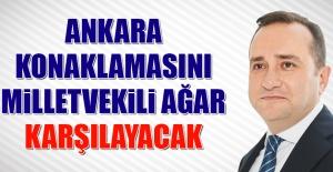 Ankara Konaklamasını Milletvekili Ağar Karşılayacak
