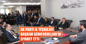 AK Parti İl Teşkilatı Başkan Şerifoğulları'nı Ziyaret Etti