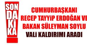 Cumhurbaşkanı Erdoğan ve Bakan Süleyman Soylu Vali Kaldırım'ı Aradı