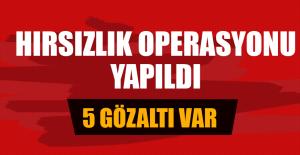 HIRSIZLIK OPERASYONU YAPILDI 5 GÖZALTI VAR