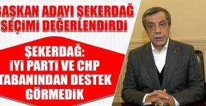 Şekerdağ: İYİ Parti ve CHP Tabanından Destek Görmedik