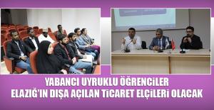 Yabancı Uyruklu Öğrenciler Elazığ'ın Dışa Açılan Ticaret Elçileri Olacak
