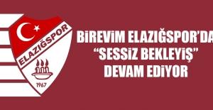 """Birevim Elazığspor'da """"Sessiz Bekleyiş"""" Devam Ediyor"""