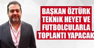 Başkan Öztürk Teknik Heyet ve Futbolcularla Toplantı Yapacak