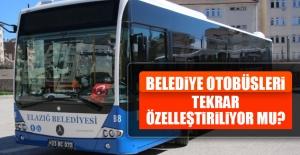 Elazığ Belediyesi Otobüsleri Tekrar Özelleştiriliyor mu?