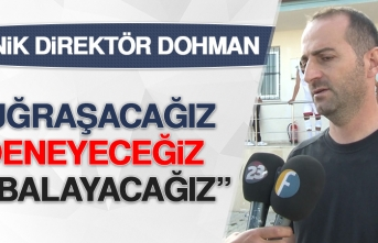 Dohman: Uğraşacağız, Deneyeceğiz, Çabalayacağız