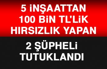 5 İnşaattan 100 Bin TL'lik Hırsızlık Yapan 2 Şüpheli Tutuklandı