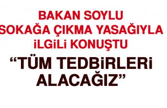 """BAKAN SOYLU """"TÜM TEDBİRLERİ ALACAĞIZ"""""""