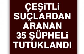 Çeşitli Suçlardan Aranan 35 Şüpheli Tutuklandı