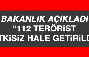 Bakanlık Açıkladı: 112 Terörist Etkisiz Hale Getirildi
