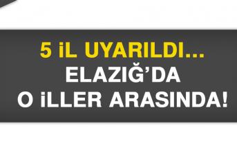 5 il uyarıldı… Elazığ'da o iller arasında!