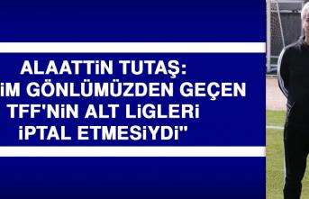 """Alaattin Tutaş: """"Bizim gönlümüzden geçen TFF'nin alt ligleri iptal etmesiydi"""""""