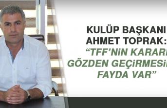 """Kulüp Başkanı Ahmet Toprak """"TFF'nin kararı gözden geçirmesinde fayda var"""""""