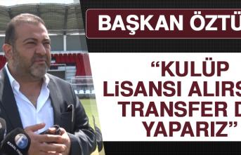 """Öztürk """"Kulüp Lisansı Alırsak, Transfer De Yaparız"""""""