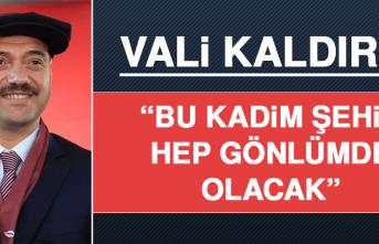 """Vali Kaldırım """"Bu Kadim Şehir Hep Gönlümde Olacak"""""""