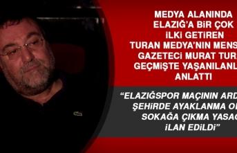 Murat Turan, Geçmişte Elazığ'da Yaşanılanları Anlattı