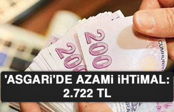 'ASGARİ'DE AZAMİ İHTİMAL: 2.722 TL