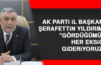 """AK Parti İl Başkanı Yıldırım: """"gördüğümüz her eksiği gideriyoruz"""""""