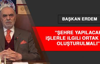 Başkan Erdem: Şehre Yapılacak İşlerle İlgili Ortak Akıl Oluşturulmalı