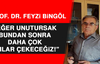 Prof. Dr. Feyzi Bingöl: Eğer Unutursak Bundan Sonra Daha Çok Acılar Çekeceğiz