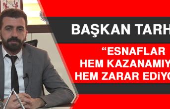 Başkan Tarhan: Esnaf Hem Kazanamıyor Hem Zarar Ediyor