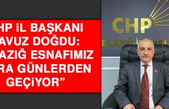"""CHP İl Başkanı Doğdu: """"Elazığ esnafımız kara günlerden geçiyor"""""""