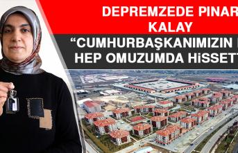 """Depremzede Pınar Kalay """"Cumhurbaşkanımızın Elini Hep Omuzumda Hissettim"""""""