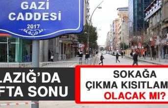 Elazığ'da Hafta Sonu Sokağa Çıkma Kısıtlaması Olacak mı?