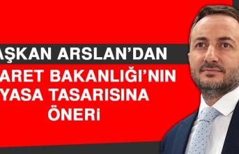 Başkan Arslan'dan Ticaret Bakanlığı'nın Yasa Tasarısına Öneri