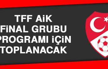 TFF AİK, Final Grubu Programı İçin Toplanacak