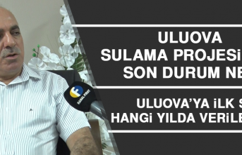 Uluova Sulama Projesi'nde son durum ne?