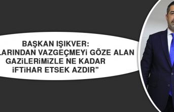 """Başkan Işıkver: """"Canlarından vazgeçmeyi göze alan gazilerimizle ne kadar iftihar etsek azdır"""""""