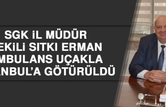 SGK İl Müdür Vekili Erman Ambulans Uçakla İstanbul'a Götürüldü