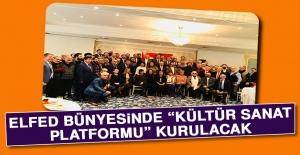 """ELFED Bünyesinde """"Kültür Sanat Platformu"""" Kurulacak"""