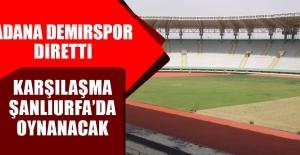Adana Demirspor Karşılaşması Şanlıurfa'da Oynanacak