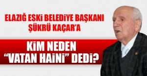 """Eski Belediye Başkanı Şükrü Kaçar'a Kim Neden """"Vatan Haini"""" Dedi"""