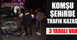 Komşu Şehirde Trafik Kazası Oldu: 3 Yaralı Var