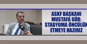 ASKF Başkanı Gür: Stadyuma Öncülük Etmeye Hazırız