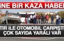 Tır İle Otomobil Çarpıştı Çok Sayıda Yaralı...