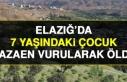 ELAZIĞ'DA 7 YAŞINDAKİ ÇOCUK KAZAEN VURULARAK...