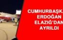 CUMHURBAŞKANI ERDOĞAN, ELAZIĞ'DAN AYRILDI
