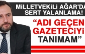 Milletvekili Ağar: Adı Geçen Gazeteciyi Tanımam