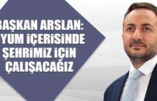 Başkan Arslan: Uyum İçerisinde Şehrimiz İçin...