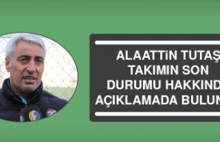 Alaattin Tutaş, Takımın Son Durumu Hakkında Açıklamada...