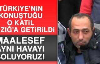 TÜRKİYE'NİN KONUŞTUĞU O KATİL ELAZIĞ'A...
