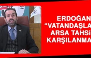 Erdoğan: Vatandaşların Arsa Tahsisi Karşılanmalı