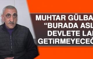 Muhtar Gülbasan: Burada Asla Devlete Laf Getirttirmeyeceğiz
