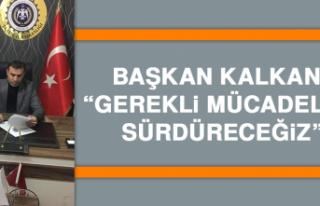 """KALKANCI: """"GEREKLİ MÜCADELEYİ SÜRDÜRECEĞİZ"""""""