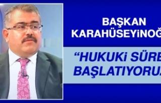 """Başkan Karahüseyinoğlu,""""Hukuki Süreç Başlatıyoruz"""""""